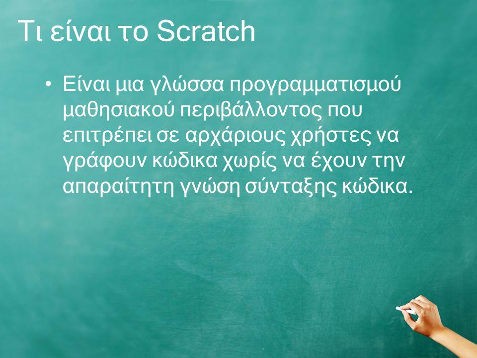 Τι είναι το Scratch Είναι μια γλώσσα προγραμματισμού μαθησιακού περιβάλλοντος που επιτρέπει σε αρχάριους χρήστες να γράφουν κώδικα χωρίς να έχουν την απαραίτητη γνώση σύνταξης κώδικα.