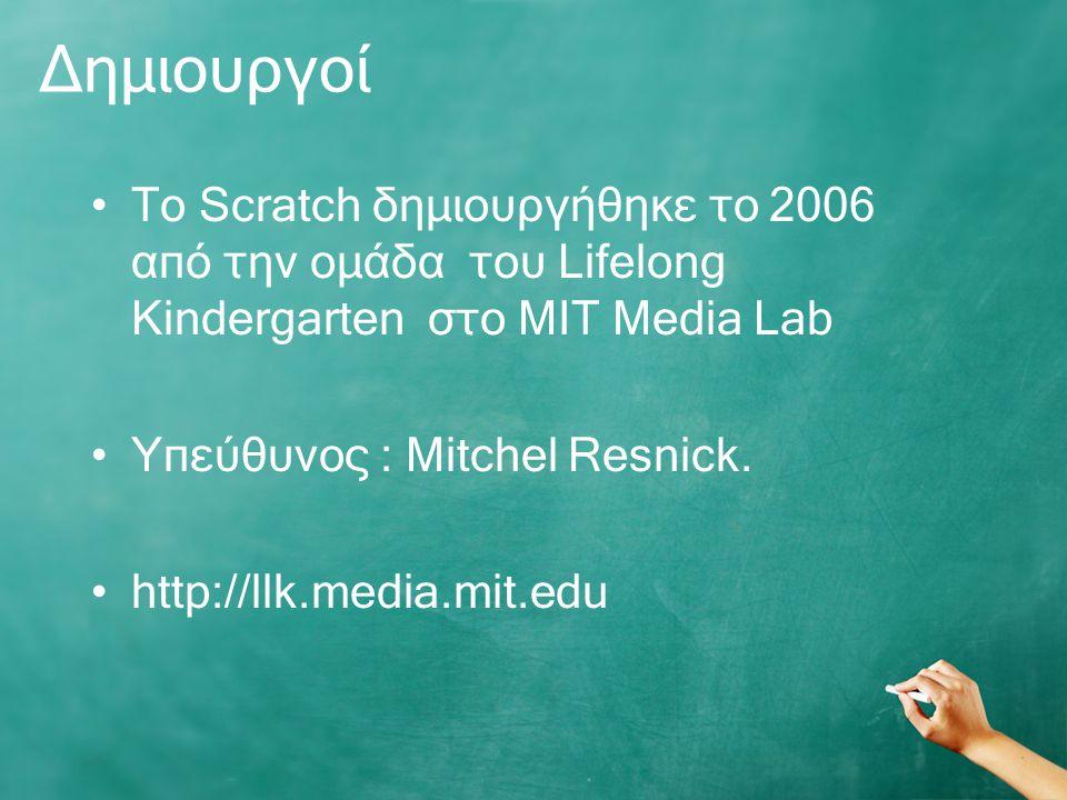 Δημιουργοί Το Scratch δημιουργήθηκε το 2006 από την ομάδα του Lifelong Kindergarten στο MIT Media Lab Yπεύθυνος : Mitchel Resnick.