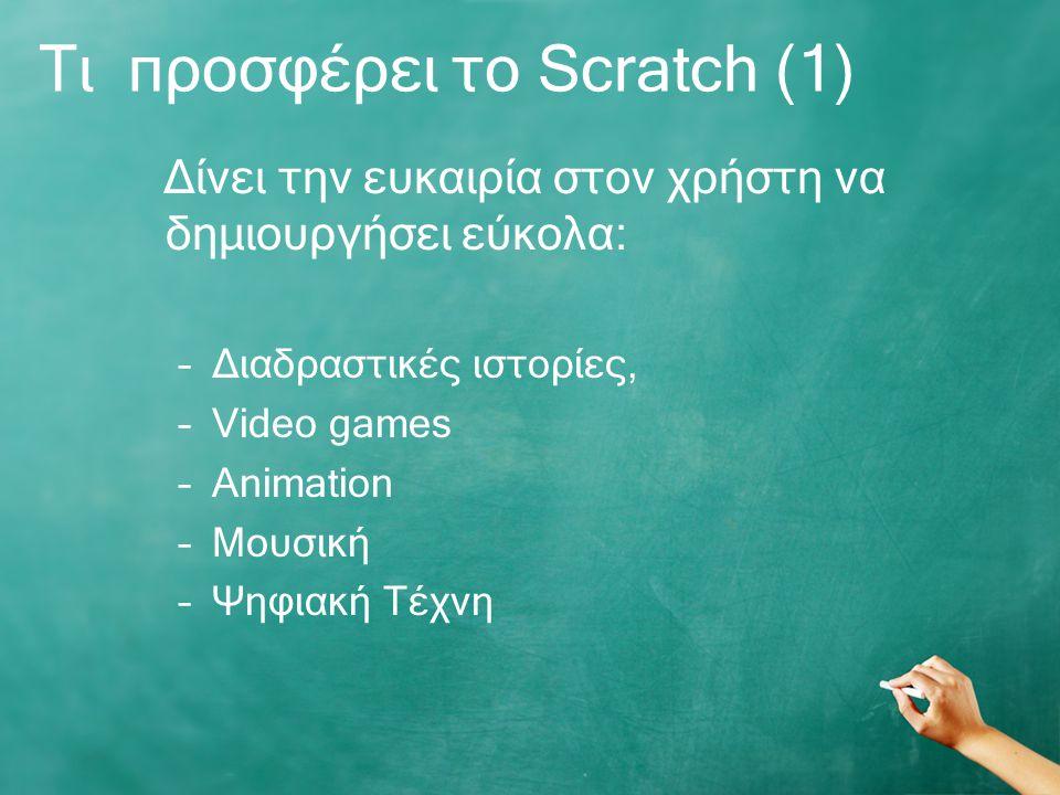 Τι προσφέρει το Scratch (1) Δίνει την ευκαιρία στον χρήστη να δημιουργήσει εύκολα: –Διαδραστικές ιστορίες, –Video games –Animation –Mουσική –Ψηφιακή Τέχνη