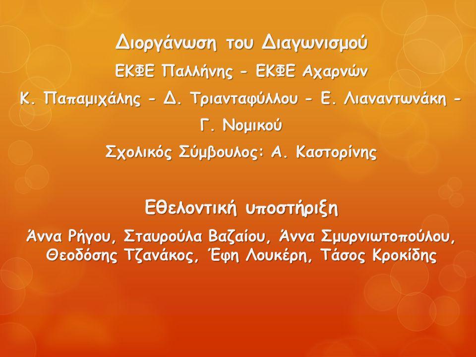 Διοργάνωση του Διαγωνισμού ΕΚΦΕ Παλλήνης - ΕΚΦΕ Αχαρνών Κ. Παπαμιχάλης - Δ. Τριανταφύλλου - Ε. Λιαναντωνάκη - Γ. Νομικού Σχολικός Σύμβουλος: Α. Καστορ