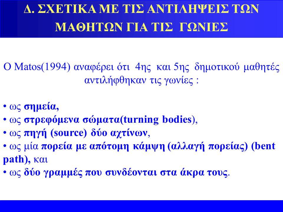 Δ. ΣΧΕΤΙΚΑ ΜΕ ΤΙΣ ΑΝΤΙΛΗΨΕΙΣ ΤΩΝ ΜΑΘΗΤΩΝ ΓΙΑ ΤΙΣ ΓΩΝΙΕΣ Ο Matos(1994) αναφέρει ότι 4ης και 5ης δημοτικού μαθητές αντιλήφθηκαν τις γωνίες : ως σημεία,
