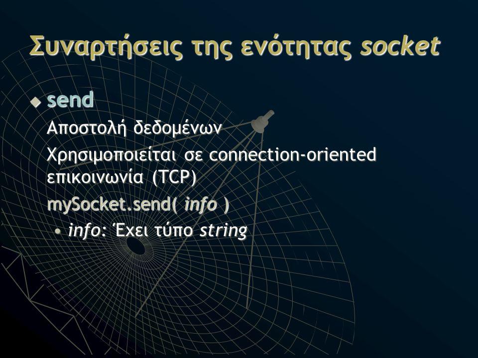Συναρτήσεις της ενότητας socket  send Αποστολή δεδομένων Χρησιμοποιείται σε connection-oriented επικοινωνία (TCP) mySocket.send( info ) info: Έχει τύ
