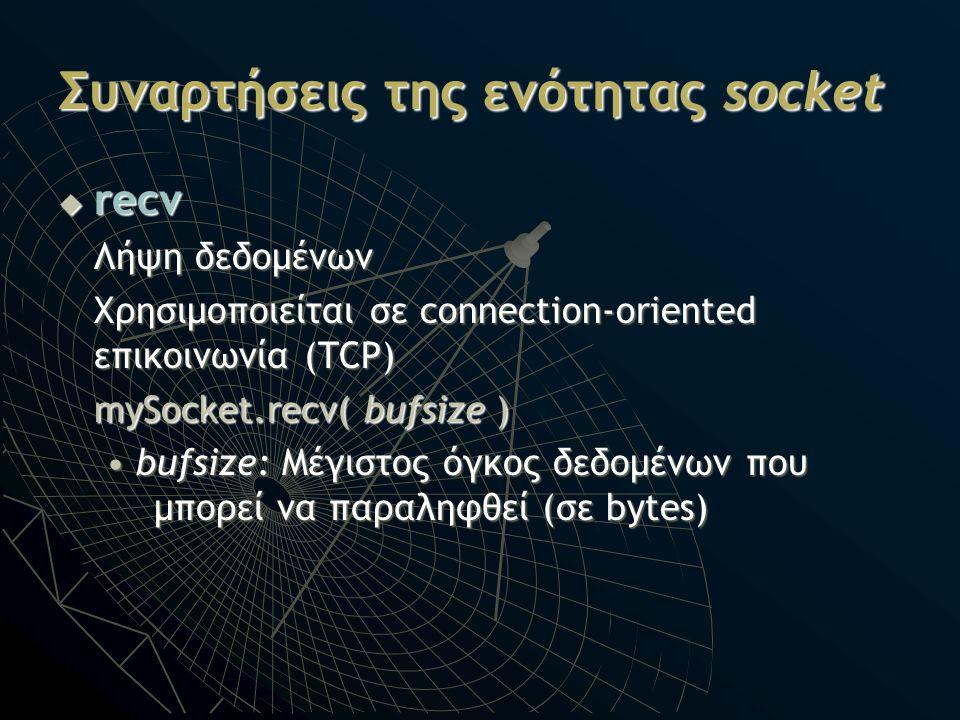 Συναρτήσεις της ενότητας socket  recv Λήψη δεδομένων Χρησιμοποιείται σε connection-oriented επικοινωνία (TCP) mySocket.recv( bufsize ) bufsize: Μέγισ