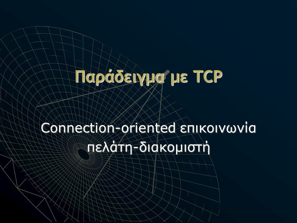 Παράδειγμα με TCP Connection-oriented επικοινωνία πελάτη-διακομιστή