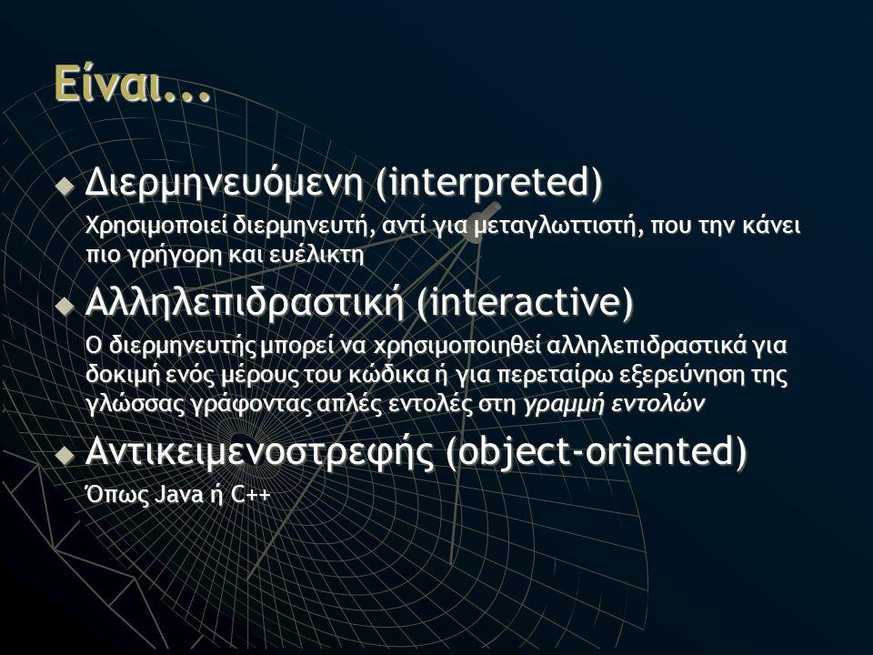 Είναι...  Διερμηνευόμενη (interpreted) Χρησιμοποιεί διερμηνευτή, αντί για μεταγλωττιστή, που την κάνει πιο γρήγορη και ευέλικτη  Αλληλεπιδραστική (i