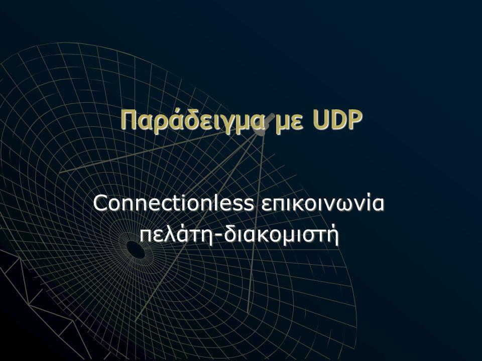 Παράδειγμα με UDP Connectionless επικοινωνία πελάτη-διακομιστή