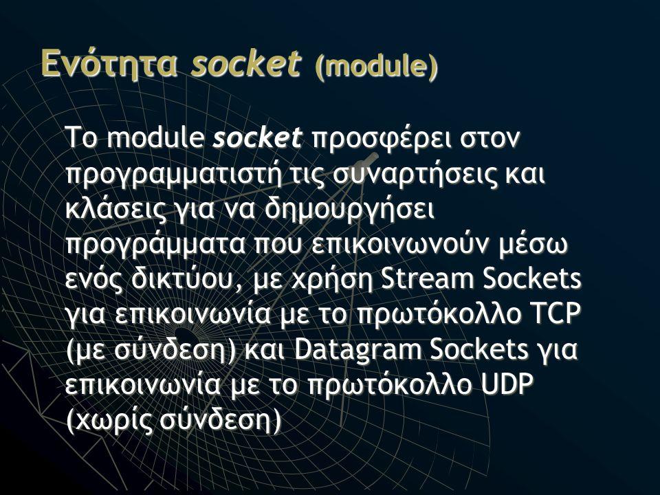 Ενότητα socket (module) Το module socket προσφέρει στον προγραμματιστή τις συναρτήσεις και κλάσεις για να δημουργήσει προγράμματα που επικοινωνούν μέσ