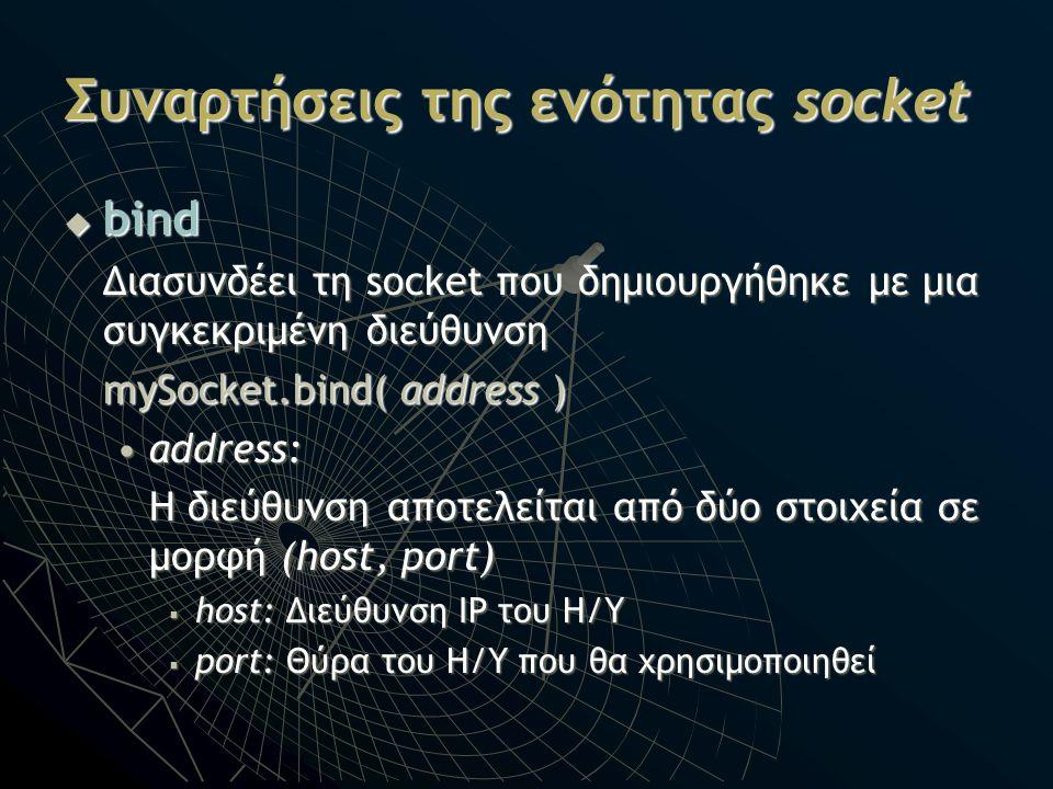 Συναρτήσεις της ενότητας socket  bind Διασυνδέει τη socket που δημιουργήθηκε με μια συγκεκριμένη διεύθυνση mySocket.bind( address ) address:address: