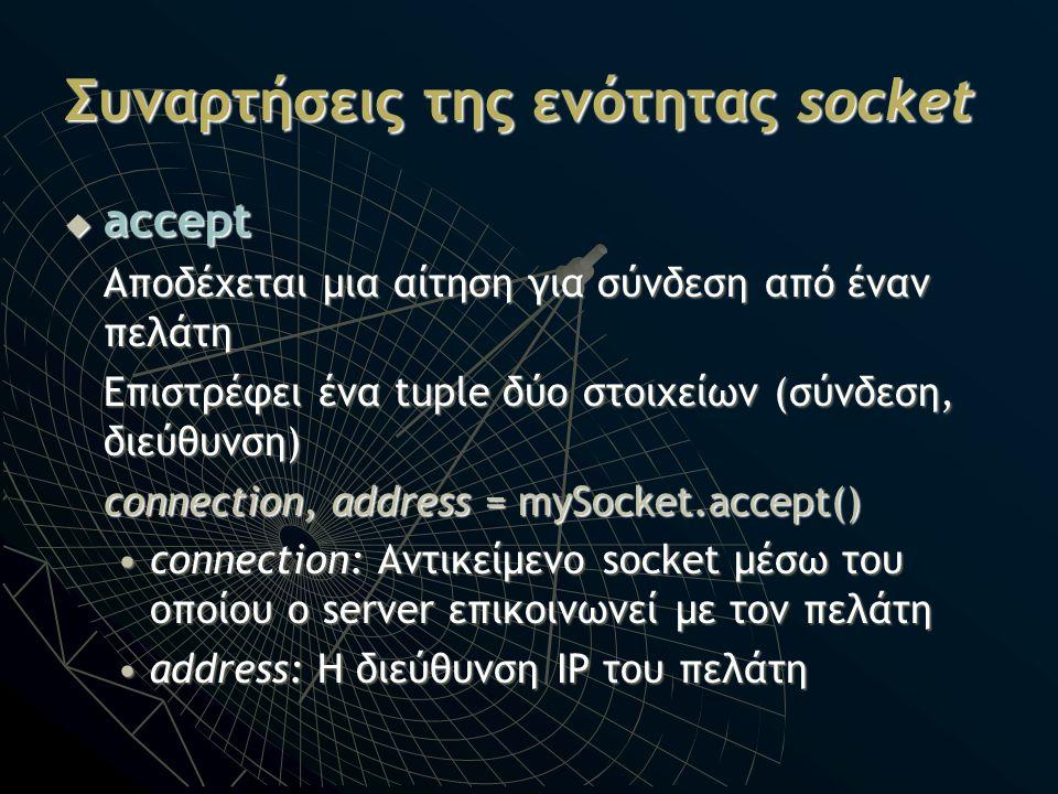 Συναρτήσεις της ενότητας socket  accept Αποδέχεται μια αίτηση για σύνδεση από έναν πελάτη Επιστρέφει ένα tuple δύο στοιχείων (σύνδεση, διεύθυνση) con