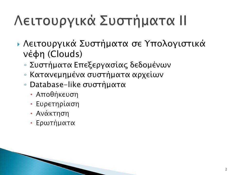  Λειτουργικά Συστήματα σε Υπολογιστικά νέφη (Clouds) ◦ Συστήματα Επεξεργασίας δεδομένων ◦ Κατανεμημένα συστήματα αρχείων ◦ Database-like συστήματα  Αποθήκευση  Ευρετηρίαση  Ανάκτηση  Ερωτήματα 2