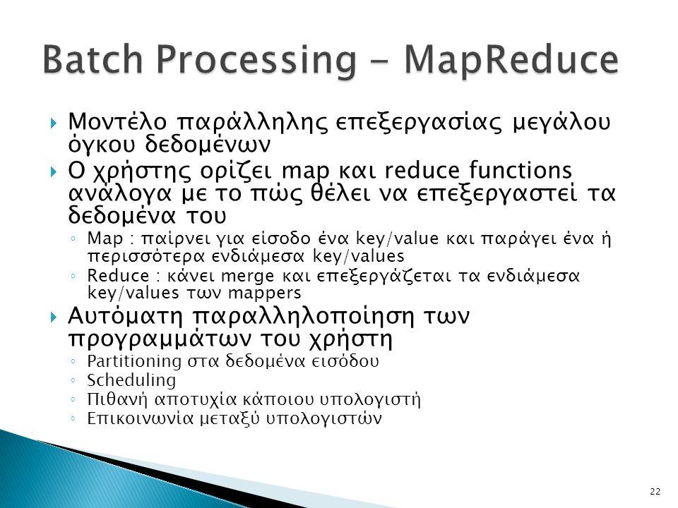 22  Μοντέλο παράλληλης επεξεργασίας μεγάλου όγκου δεδομένων  Ο χρήστης ορίζει map και reduce functions ανάλογα με το πώς θέλει να επεξεργαστεί τα δεδομένα του ◦ Map : παίρνει για είσοδο ένα key/value και παράγει ένα ή περισσότερα ενδιάμεσα key/values ◦ Reduce : κάνει merge και επεξεργάζεται τα ενδιάμεσα key/values των mappers  Αυτόματη παραλληλοποίηση των προγραμμάτων του χρήστη ◦ Partitioning στα δεδομένα εισόδου ◦ Scheduling ◦ Πιθανή αποτυχία κάποιου υπολογιστή ◦ Επικοινωνία μεταξύ υπολογιστών