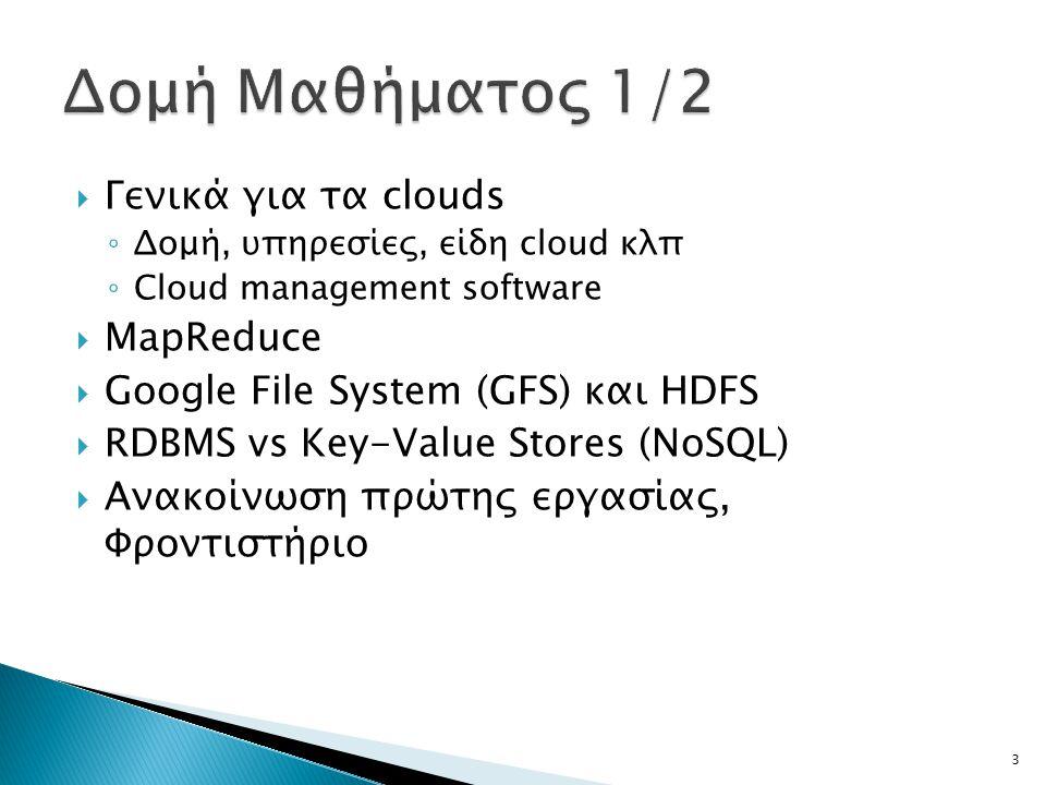  Γενικά για τα clouds ◦ Δομή, υπηρεσίες, είδη cloud κλπ ◦ Cloud management software  MapReduce  Google File System (GFS) και HDFS  RDBMS vs Key-Value Stores (NoSQL)  Ανακοίνωση πρώτης εργασίας, Φροντιστήριο 3