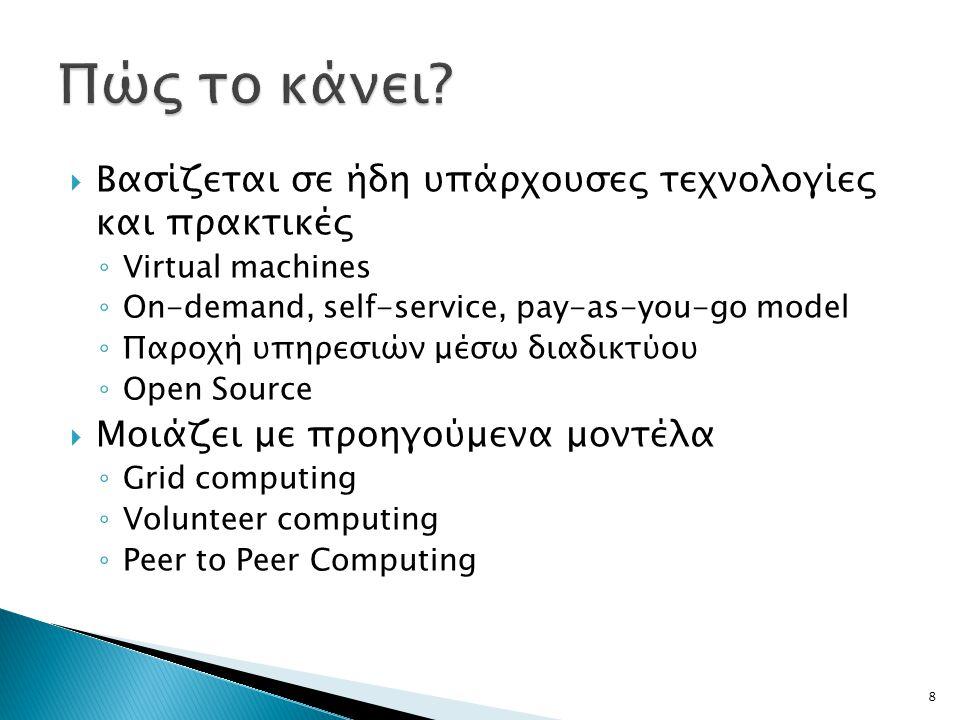  Βασίζεται σε ήδη υπάρχουσες τεχνολογίες και πρακτικές ◦ Virtual machines ◦ Οn-demand, self-service, pay-as-you-go model ◦ Παροχή υπηρεσιών μέσω διαδικτύου ◦ Open Source  Μοιάζει με προηγούμενα μοντέλα ◦ Grid computing ◦ Volunteer computing ◦ Peer to Peer Computing 8