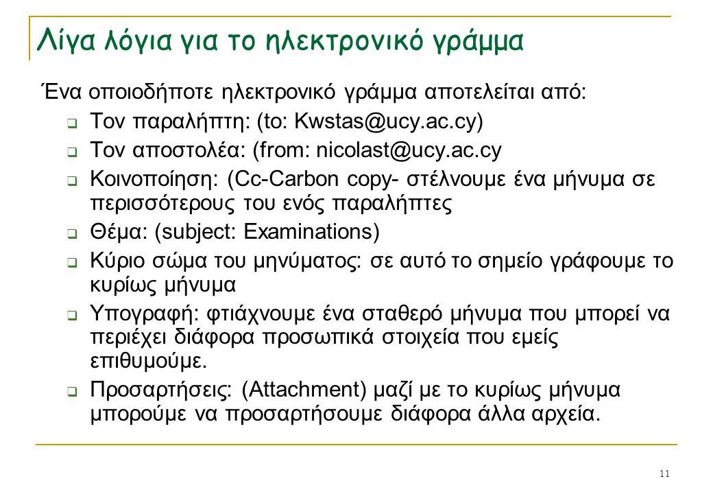 11 Λίγα λόγια για το ηλεκτρονικό γράμμα Ένα οποιοδήποτε ηλεκτρονικό γράμμα αποτελείται από:  Τον παραλήπτη: (to: Kwstas@ucy.ac.cy)  Τον αποστολέα: (
