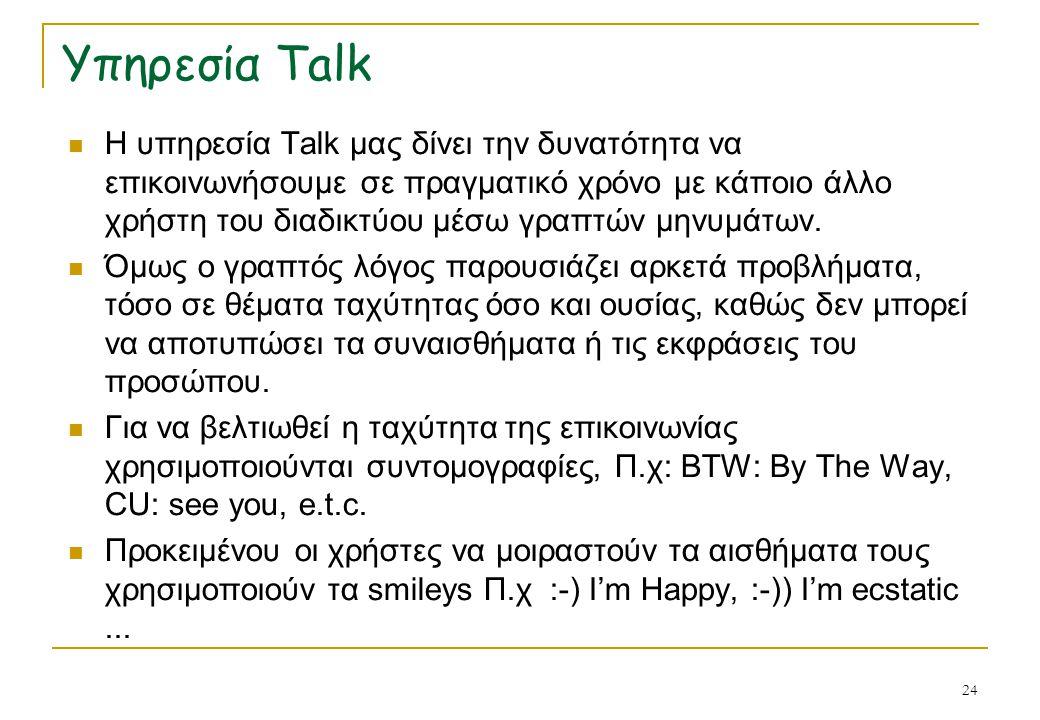 24 Υπηρεσία Talk Η υπηρεσία Talk μας δίνει την δυνατότητα να επικοινωνήσουμε σε πραγματικό χρόνο με κάποιο άλλο χρήστη του διαδικτύου μέσω γραπτών μην