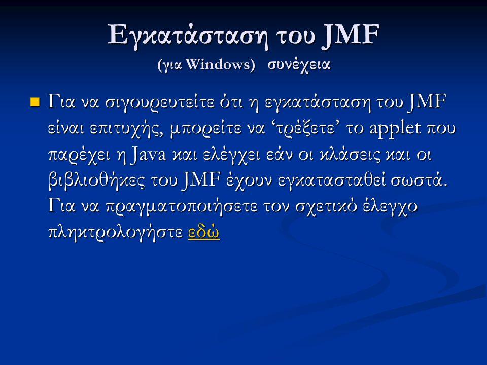 Εγκατάσταση του JMF (για Windows) συνέχεια Για να σιγουρευτείτε ότι η εγκατάσταση του JMF είναι επιτυχής, μπορείτε να 'τρέξετε' το applet που παρέχει η Java και ελέγχει εάν οι κλάσεις και οι βιβλιοθήκες του JMF έχουν εγκατασταθεί σωστά.