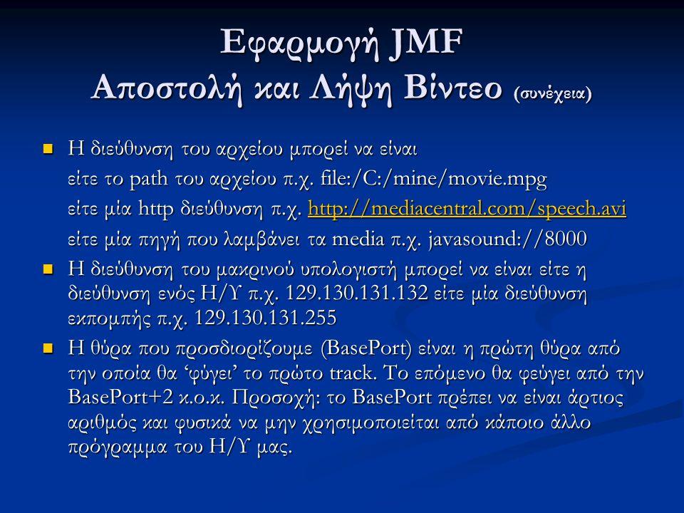 Εφαρμογή JMF Αποστολή και Λήψη Βίντεο (συνέχεια) Η διεύθυνση του αρχείου μπορεί να είναι Η διεύθυνση του αρχείου μπορεί να είναι είτε το path του αρχείου π.χ.