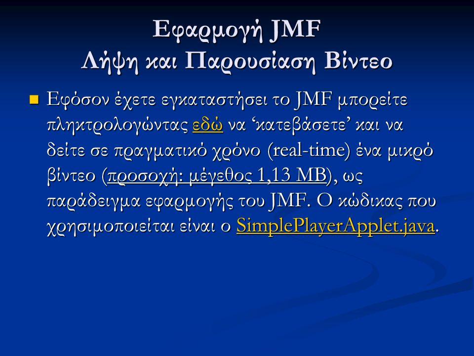 Εφαρμογή JMF Λήψη και Παρουσίαση Βίντεο Εφόσον έχετε εγκαταστήσει το JMF μπορείτε πληκτρολογώντας εδώ να 'κατεβάσετε' και να δείτε σε πραγματικό χρόνο (real-time) ένα μικρό βίντεο (προσοχή: μέγεθος 1,13 MB), ως παράδειγμα εφαρμογής του JMF.