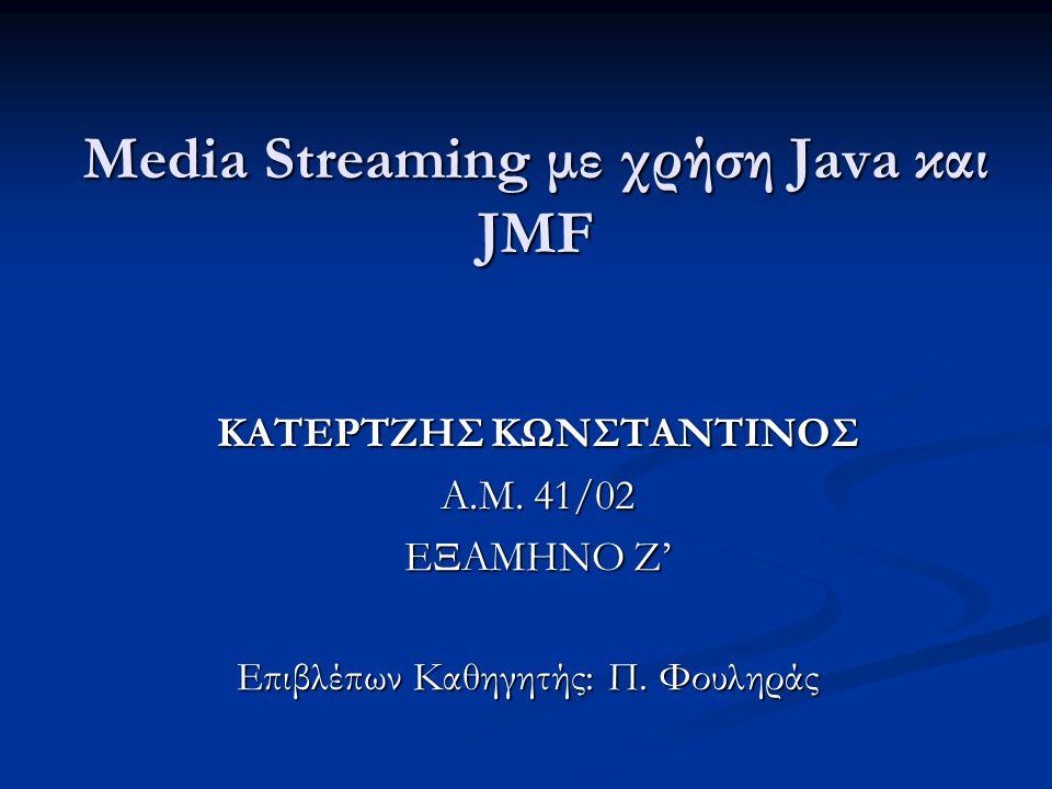 Media Streaming με χρήση Java και JMF ΚΑΤΕΡΤΖΗΣ ΚΩΝΣΤΑΝΤΙΝΟΣ ΚΑΤΕΡΤΖΗΣ ΚΩΝΣΤΑΝΤΙΝΟΣ Α.Μ.