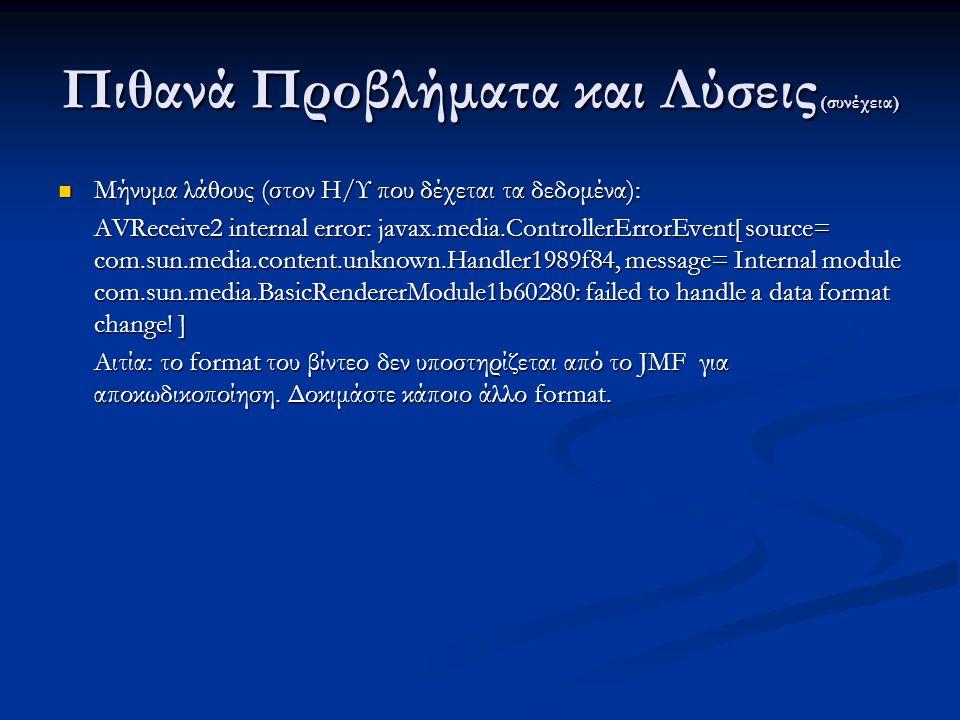 Πιθανά Προβλήματα και Λύσεις (συνέχεια) Μήνυμα λάθους (στον Η/Υ που δέχεται τα δεδομένα): Μήνυμα λάθους (στον Η/Υ που δέχεται τα δεδομένα): AVReceive2 internal error: javax.media.ControllerErrorEvent[ source= com.sun.media.content.unknown.Handler1989f84, message= Internal module com.sun.media.BasicRendererModule1b60280: failed to handle a data format change.