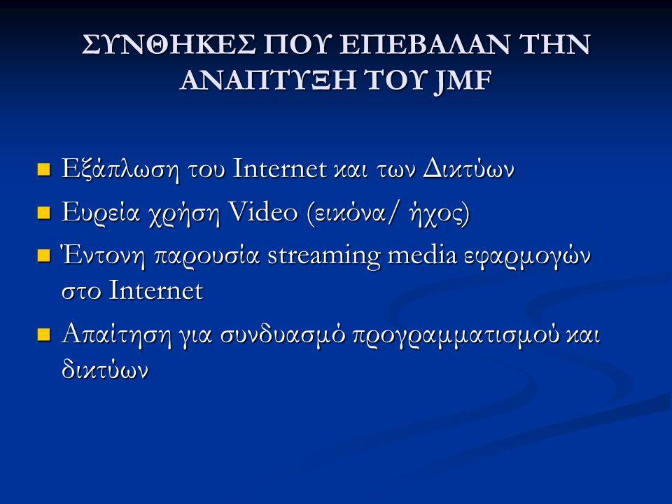 ΣΥΝΘΗΚΕΣ ΠΟΥ ΕΠΕΒΑΛΑΝ ΤΗΝ ΑΝΑΠΤΥΞΗ ΤΟΥ JMF Εξάπλωση του Internet και των Δικτύων Εξάπλωση του Internet και των Δικτύων Ευρεία χρήση Video (εικόνα/ ήχος) Ευρεία χρήση Video (εικόνα/ ήχος) Έντονη παρουσία streaming media εφαρμογών στο Internet Έντονη παρουσία streaming media εφαρμογών στο Internet Απαίτηση για συνδυασμό προγραμματισμού και δικτύων Απαίτηση για συνδυασμό προγραμματισμού και δικτύων