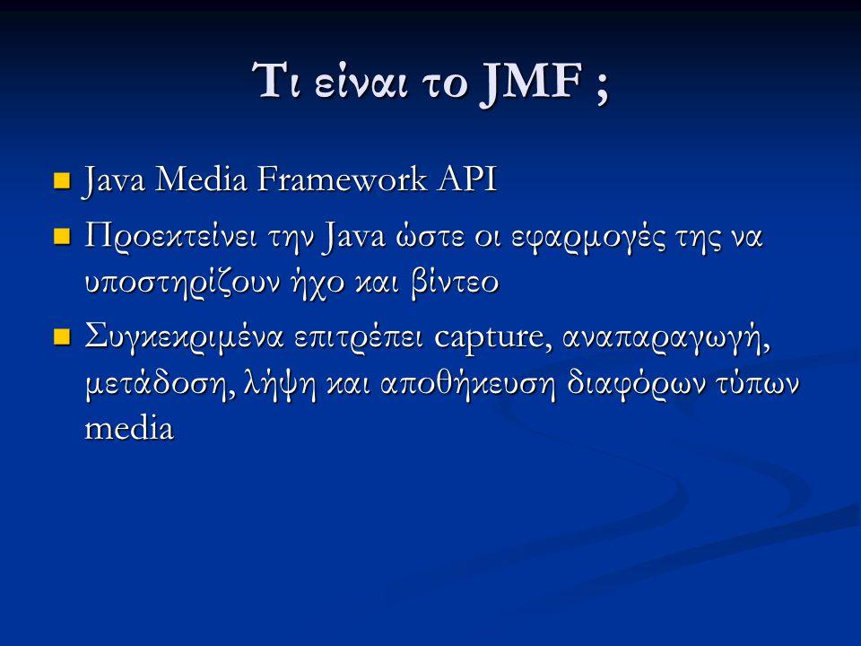 Τι είναι το JMF ; Java Media Framework API Java Media Framework API Προεκτείνει την Java ώστε οι εφαρμογές της να υποστηρίζουν ήχο και βίντεο Προεκτείνει την Java ώστε οι εφαρμογές της να υποστηρίζουν ήχο και βίντεο Συγκεκριμένα επιτρέπει capture, αναπαραγωγή, μετάδοση, λήψη και αποθήκευση διαφόρων τύπων media Συγκεκριμένα επιτρέπει capture, αναπαραγωγή, μετάδοση, λήψη και αποθήκευση διαφόρων τύπων media