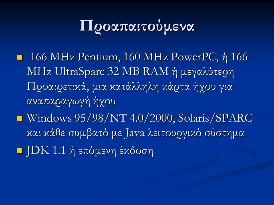 Προαπαιτούμενα 166 MHz Pentium, 160 MHz PowerPC, ή 166 MHz UltraSparc 32 MB RAM ή μεγαλύτερη Προαιρετικά, μια κατάλληλη κάρτα ήχου για αναπαραγωγή ήχου 166 MHz Pentium, 160 MHz PowerPC, ή 166 MHz UltraSparc 32 MB RAM ή μεγαλύτερη Προαιρετικά, μια κατάλληλη κάρτα ήχου για αναπαραγωγή ήχου Windows 95/98/NT 4.0/2000, Solaris/SPARC και κάθε συμβατό με Java λειτουργικό σύστημα Windows 95/98/NT 4.0/2000, Solaris/SPARC και κάθε συμβατό με Java λειτουργικό σύστημα JDK 1.1 ή επόμενη έκδοση JDK 1.1 ή επόμενη έκδοση