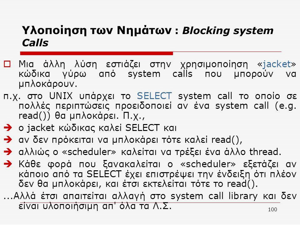 100 Υλοποίηση των Νημάτων : Blocking system Calls  Μια άλλη λύση εστιάζει στην χρησιμοποίηση «jacket» κώδικα γύρω από system calls που μπορούν να μπλ