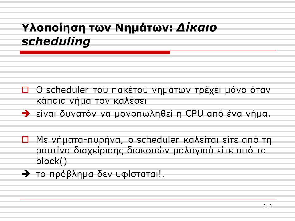 101 Υλοποίηση των Νημάτων: Δίκαιο scheduling  Ο scheduler του πακέτου νημάτων τρέχει μόνο όταν κάποιο νήμα τον καλέσει  είναι δυνατόν να μονοπωληθεί η CPU από ένα νήμα.