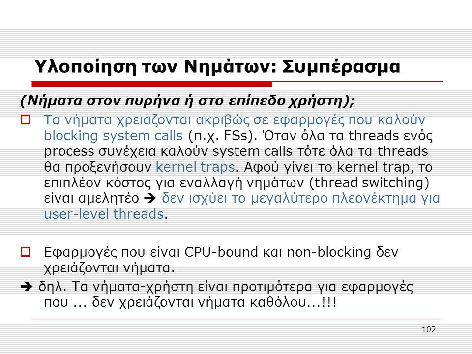 102 Υλοποίηση των Νημάτων: Συμπέρασμα (Νήματα στον πυρήνα ή στο επίπεδο χρήστη);  Τα νήματα χρειάζονται ακριβώς σε εφαρμογές που καλούν blocking system calls (π.χ.