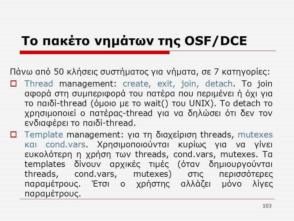 103 Το πακέτο νημάτων της OSF/DCE Πάνω από 50 κλήσεις συστήματος για νήματα, σε 7 κατηγορίες:  Thread management: create, exit, join, detach. Το join