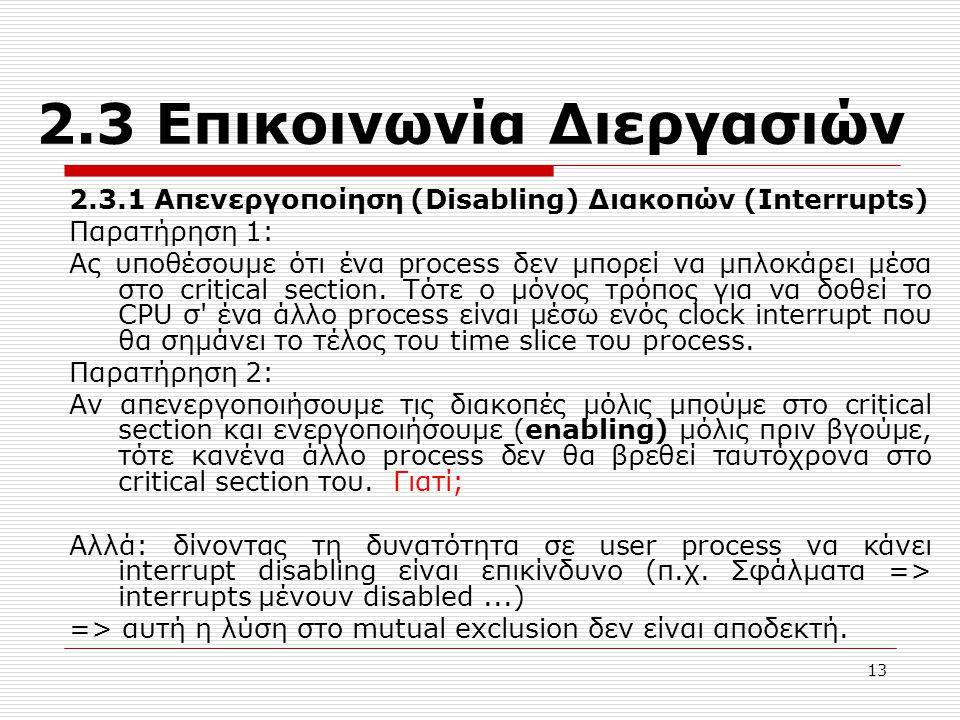 13 2.3 Επικοινωνία Διεργασιών 2.3.1 Απενεργοποίηση (Disabling) Διακοπών (Interrupts) Παρατήρηση 1: Ας υποθέσουμε ότι ένα process δεν μπορεί να μπλοκάρει μέσα στο critical section.