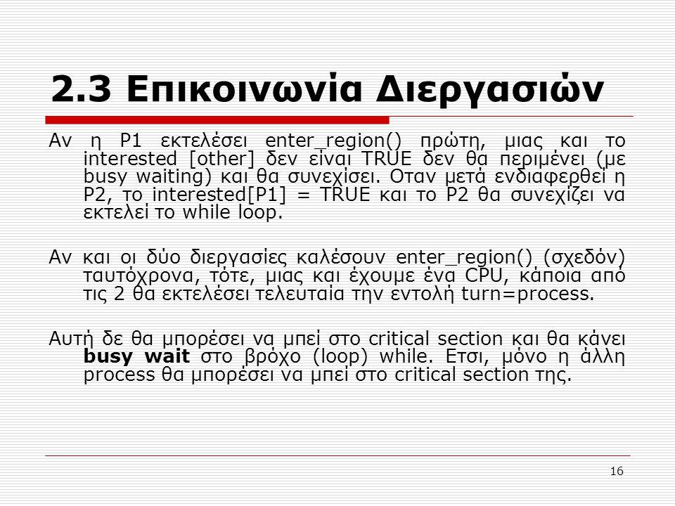 16 2.3 Επικοινωνία Διεργασιών Αν η P1 εκτελέσει enter_region() πρώτη, μιας και το interested [other] δεν είναι TRUE δεν θα περιμένει (με busy waiting) και θα συνεχίσει.