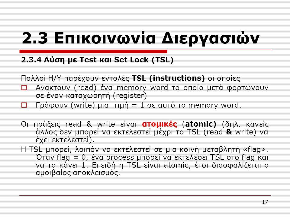17 2.3 Επικοινωνία Διεργασιών 2.3.4 Λύση με Test και Set Lock (TSL) Πολλοί Η/Υ παρέχουν εντολές TSL (instructions) οι οποίες  Ανακτούν (read) ένα memory word το οποίο μετά φορτώνουν σε έναν καταχωρητή (register)  Γράφουν (write) μια τιμή = 1 σε αυτό το memory word.