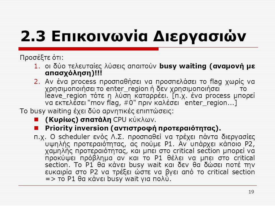 19 2.3 Επικοινωνία Διεργασιών Προσέξτε ότι: 1.οι δύο τελευταίες λύσεις απαιτούν busy waiting (αναμονή με απασχόληση)!!! 2.Αν ένα process προσπαθήσει ν