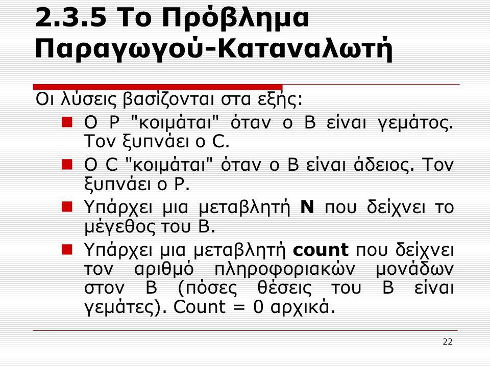 22 2.3.5 Το Πρόβλημα Παραγωγού-Καταναλωτή Οι λύσεις βασίζονται στα εξής: Ο P κοιμάται όταν ο Β είναι γεμάτος.