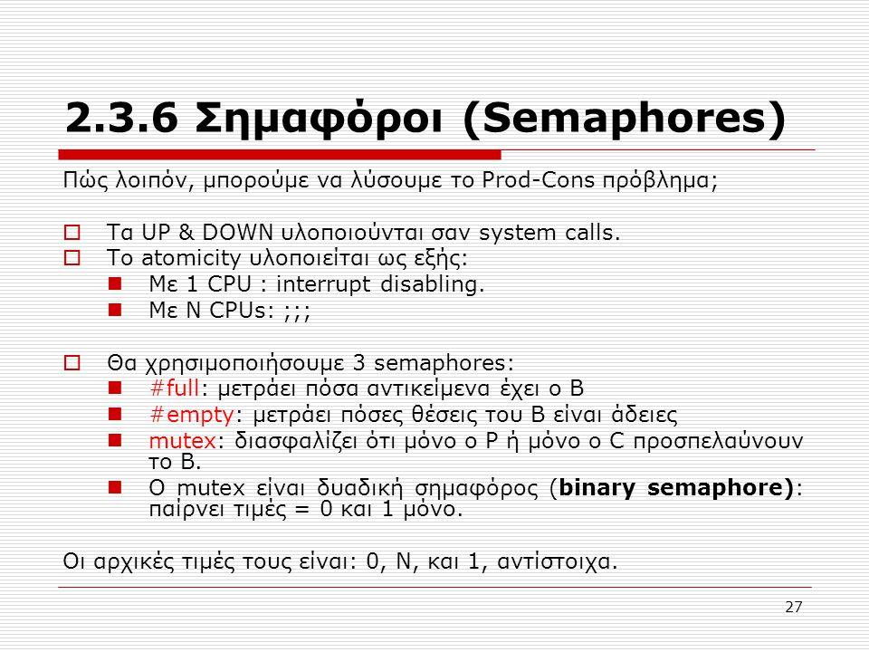 27 2.3.6 Σημαφόροι (Semaphores) Πώς λοιπόν, μπορούμε να λύσουμε το Prod-Cons πρόβλημα;  Τα UP & DOWN υλοποιούνται σαν system calls.