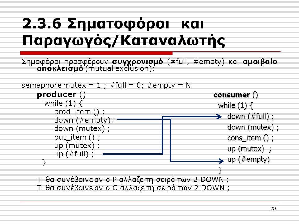 28 2.3.6 Σηματοφόροι και Παραγωγός/Καταναλωτής Σημαφόροι προσφέρουν συγχρονισμό (#full, #empty) και αμοιβαίο αποκλεισμό (mutual exclusion): semaphore mutex = 1 ; #full = 0; #empty = N producer () while (1) { prod_item () ; down (#empty); down (mutex) ; put_item () ; up (mutex) ; up (#full) ; } Τι θα συνέβαινε αν ο P άλλαζε τη σειρά των 2 DOWN ; Τι θα συνέβαινε αν ο C άλλαζε τη σειρά των 2 DOWN ; consumer () while (1) { while (1) { down (#full) ; down (#full) ; down (mutex) ; down (mutex) ; cons_item () ; cons_item () ; up (mutex) ; up (mutex) ; up (#empty) up (#empty) }