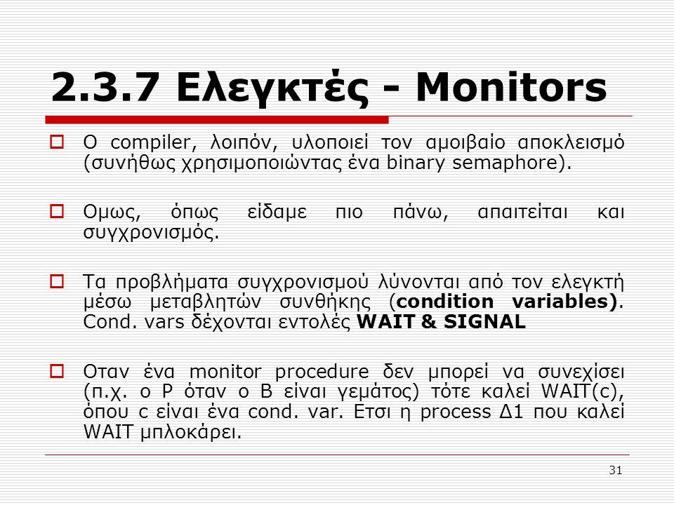 31 2.3.7 Ελεγκτές - Μonitors  Ο compiler, λοιπόν, υλοποιεί τον αμοιβαίο αποκλεισμό (συνήθως χρησιμοποιώντας ένα binary semaphore).  Oμως, όπως είδαμ