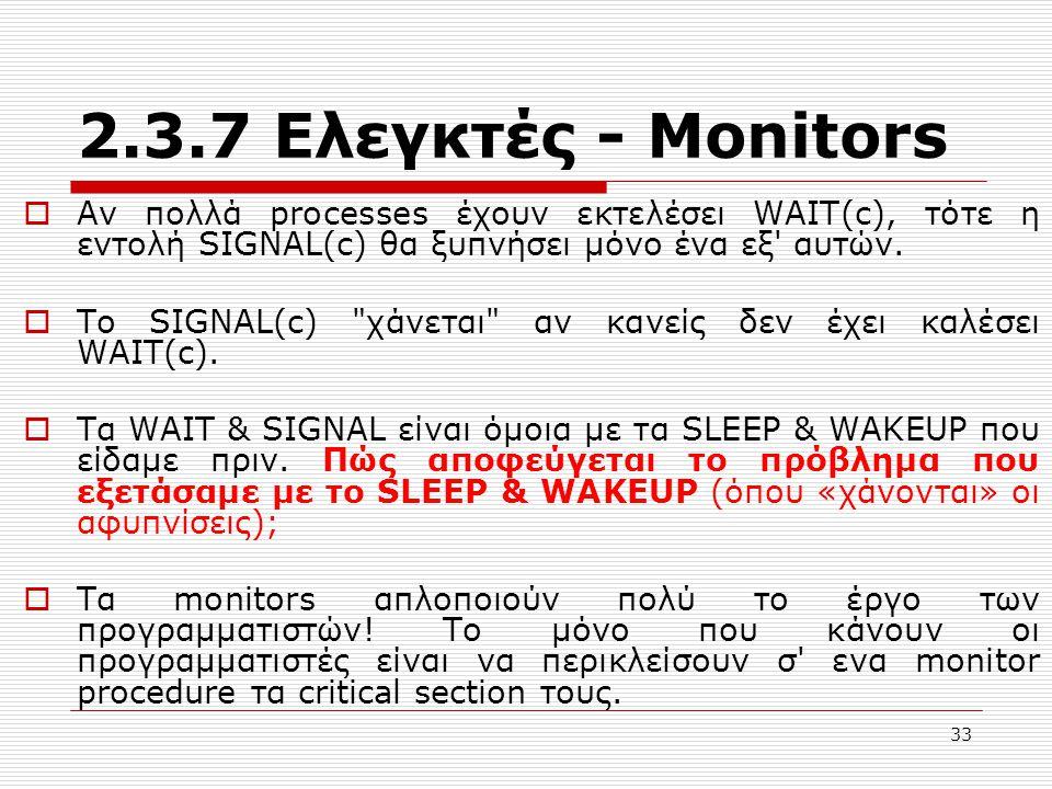 33 2.3.7 Ελεγκτές - Μonitors  Αν πολλά processes έχουν εκτελέσει WAIT(c), τότε η εντολή SIGNAL(c) θα ξυπνήσει μόνο ένα εξ' αυτών.  Το SIGNAL(c)