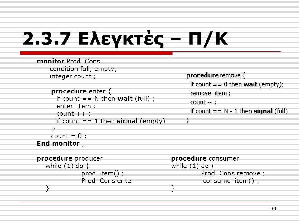 34 2.3.7 Ελεγκτές – Π/Κ monitor Prod_Cons condition full, empty; integer count ; procedure enter { if count == N then wait (full) ; enter_item ; count ++ ; if count == 1 then signal (empty) } count = 0 ; End monitor ; procedure producer procedure consumer while (1) do { while (1) do { prod_item() ; Prod_Cons.remove ; Prod_Cons.enter consume_item() ; } } procedure remove { if count == 0 then wait (empty); if count == 0 then wait (empty); remove_item ; remove_item ; count -- ; count -- ; if count == N - 1 then signal (full) if count == N - 1 then signal (full)}