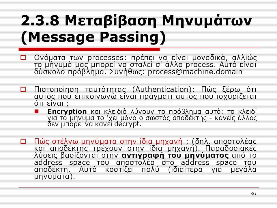 36 2.3.8 Μεταβίβαση Μηνυμάτων (Message Passing)  Ονόματα των processes: πρέπει να είναι μοναδικά, αλλιώς το μήνυμά μας μπορεί να σταλεί σ άλλο process.