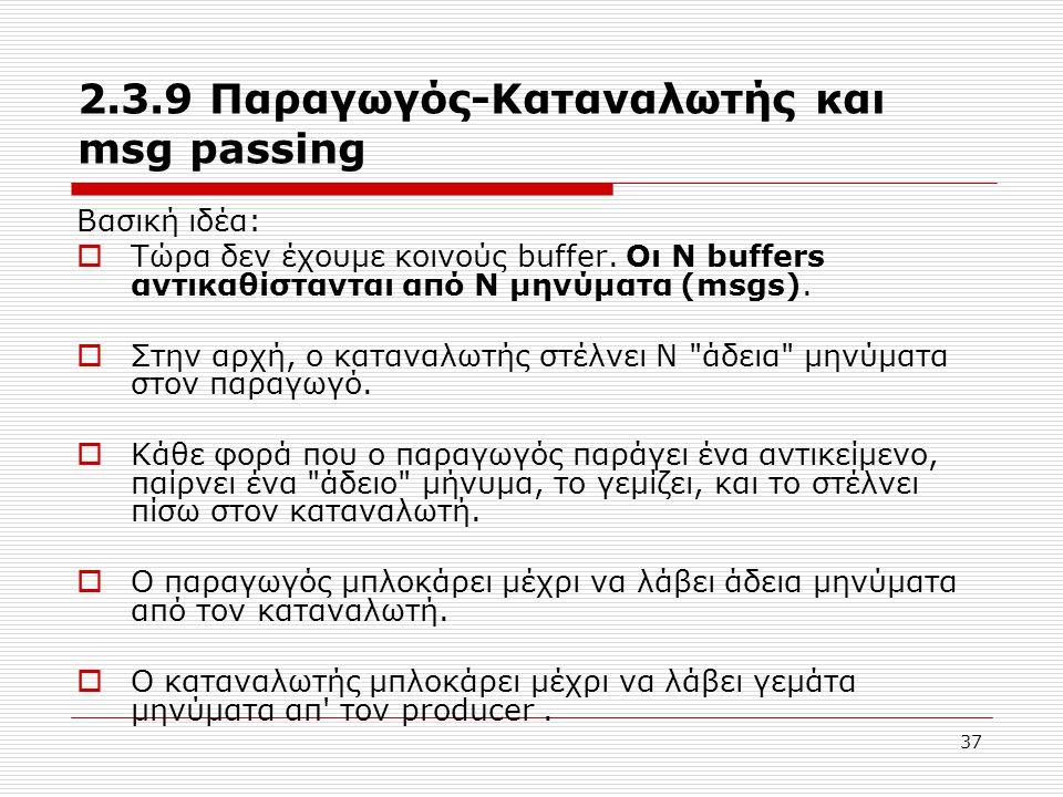 37 2.3.9 Παραγωγός-Καταναλωτής και msg passing Βασική ιδέα:  Τώρα δεν έχουμε κοινούς buffer. Οι Ν buffers αντικαθίστανται από Ν μηνύματα (msgs).  Στ