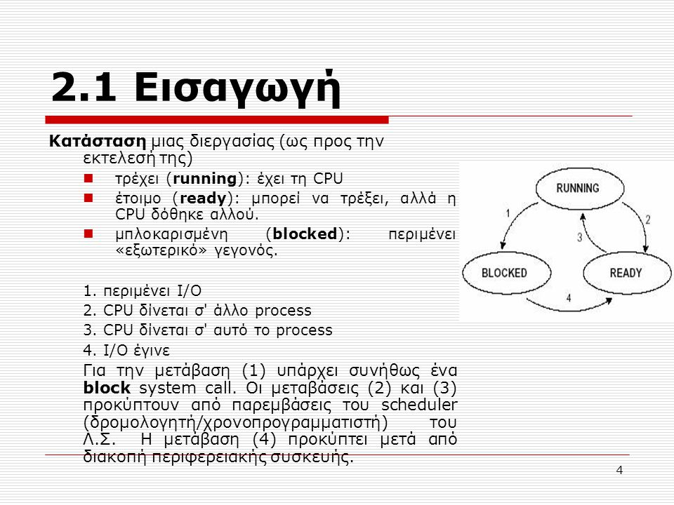 4 2.1 Εισαγωγή Κατάσταση μιας διεργασίας (ως προς την εκτελεσή της) τρέχει (running): έχει τη CPU έτοιμο (ready): μπορεί να τρέξει, αλλά η CPU δόθηκε αλλού.