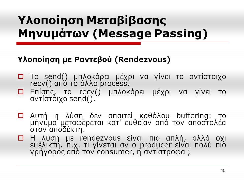 40 Υλοποίηση Μεταβίβασης Μηνυμάτων (Message Passing) Υλοποίηση με Ραντεβού (Rendezvous)  Το send() μπλοκάρει μέχρι να γίνει το αντίστοιχο recv() από το άλλο process.
