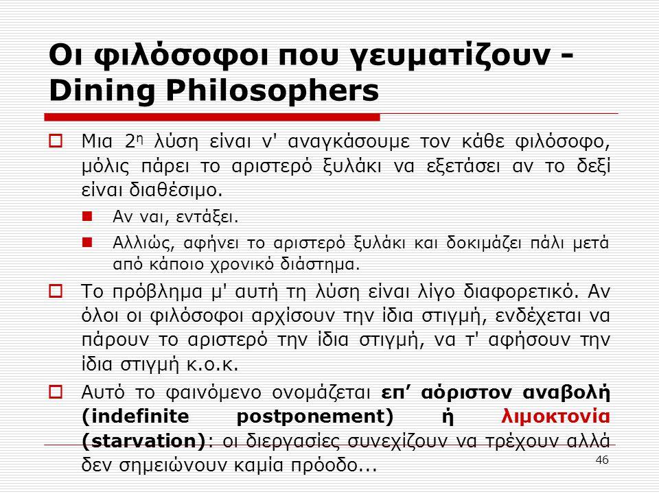 46 Οι φιλόσοφοι που γευματίζουν - Dining Philosophers  Μια 2 η λύση είναι ν αναγκάσουμε τον κάθε φιλόσοφο, μόλις πάρει το αριστερό ξυλάκι να εξετάσει αν το δεξί είναι διαθέσιμο.