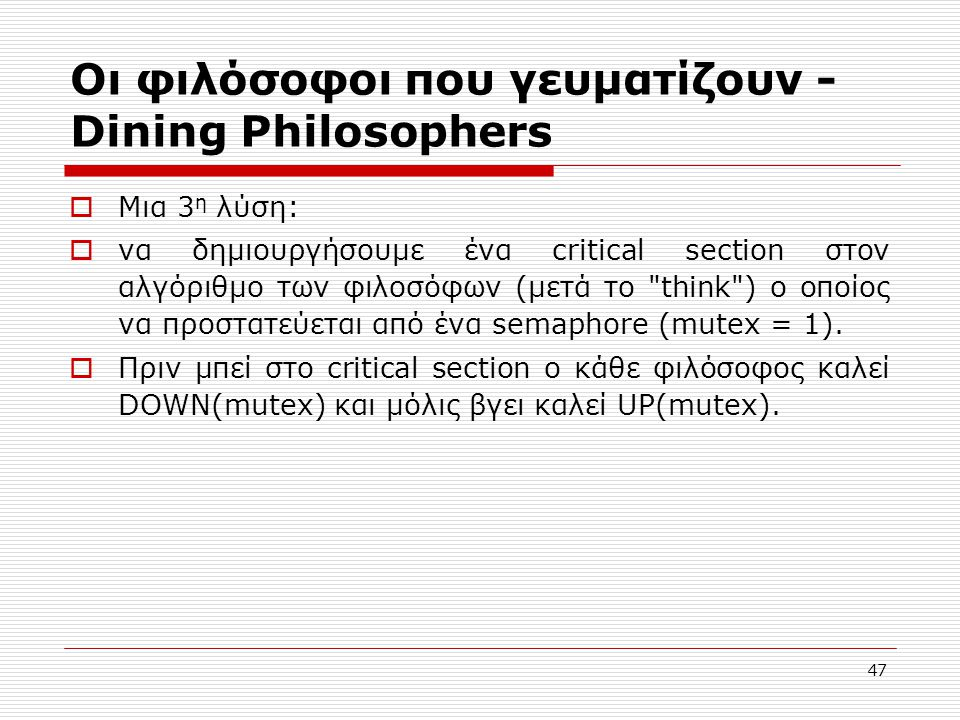 47 Οι φιλόσοφοι που γευματίζουν - Dining Philosophers  Μια 3 η λύση:  να δημιουργήσουμε ένα critical section στον αλγόριθμο των φιλοσόφων (μετά το think ) ο οποίος να προστατεύεται από ένα semaphore (mutex = 1).