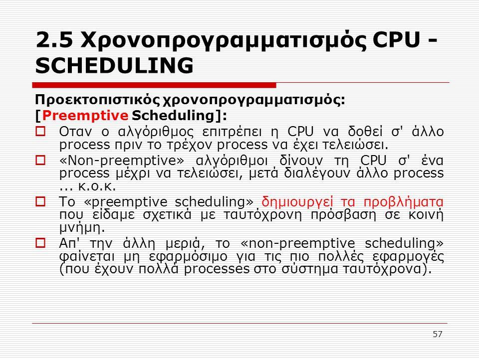 57 2.5 Χρονοπρογραμματισμός CPU - SCHEDULING Προεκτοπιστικός χρονοπρογραμματισμός: [Preemptive Scheduling]:  Οταν ο αλγόριθμος επιτρέπει η CPU να δοθεί σ άλλο process πριν το τρέχον process να έχει τελειώσει.