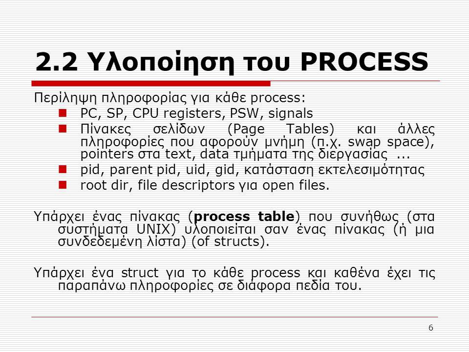 6 2.2 Υλοποίηση του PROCESS Περίληψη πληροφορίας για κάθε process: PC, SP, CPU registers, PSW, signals Πίνακες σελίδων (Page Tables) και άλλες πληροφορίες που αφορούν μνήμη (π.χ.