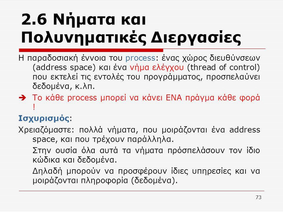 73 2.6 Νήματα και Πολυνηματικές Διεργασίες Η παραδοσιακή έννοια του process: ένας χώρος διευθύνσεων (address space) και ένα νήμα ελέγχου (thread of co